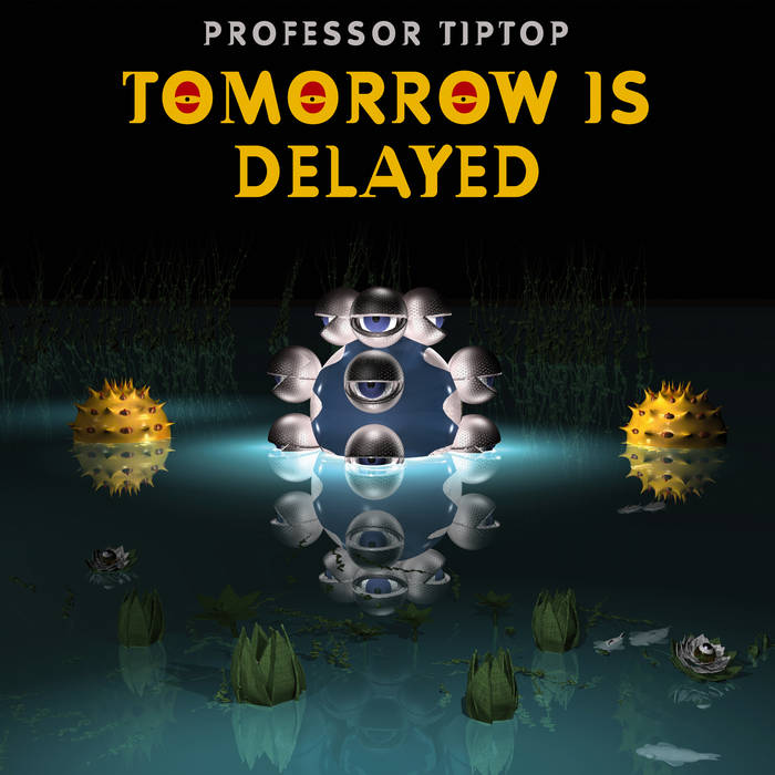Tomorrow is Delayed - PROFESSOR TIP TOP
