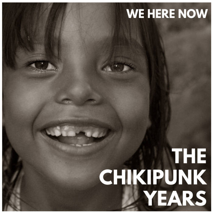 The Chikipunk Years  - WE HERE NOW